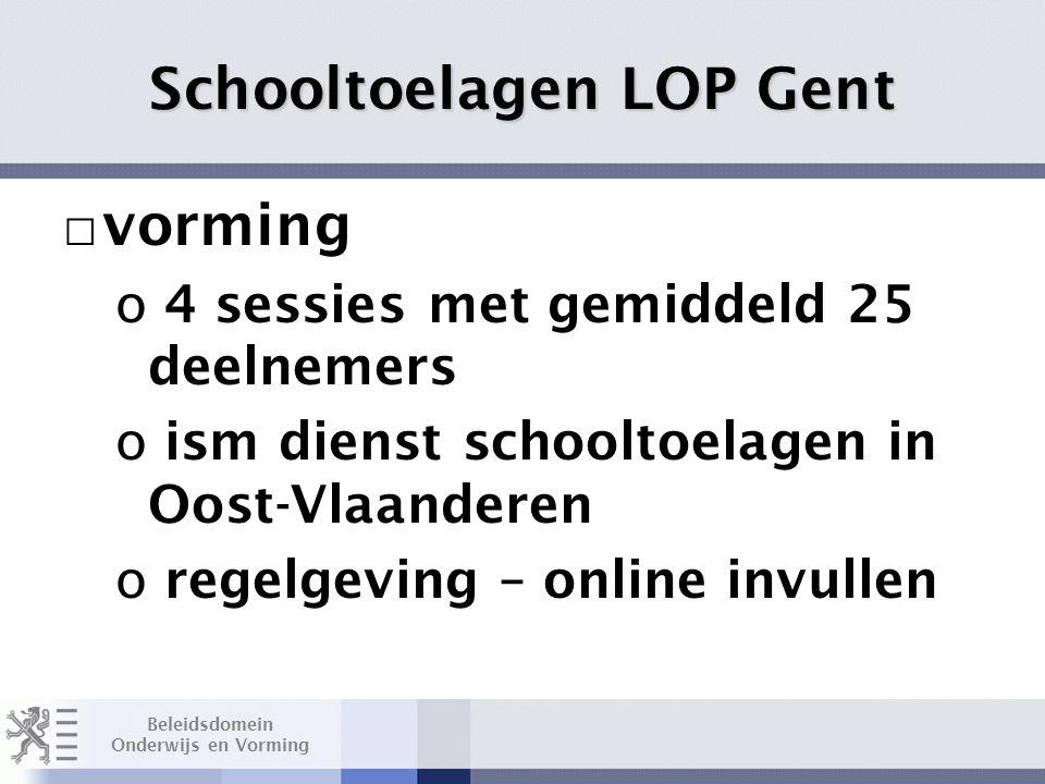 Beleidsdomein Onderwijs en Vorming Schooltoelagen LOP Gent □ vorming o 4 sessies met gemiddeld 25 deelnemers o ism dienst schooltoelagen in Oost-Vlaanderen o regelgeving – online invullen