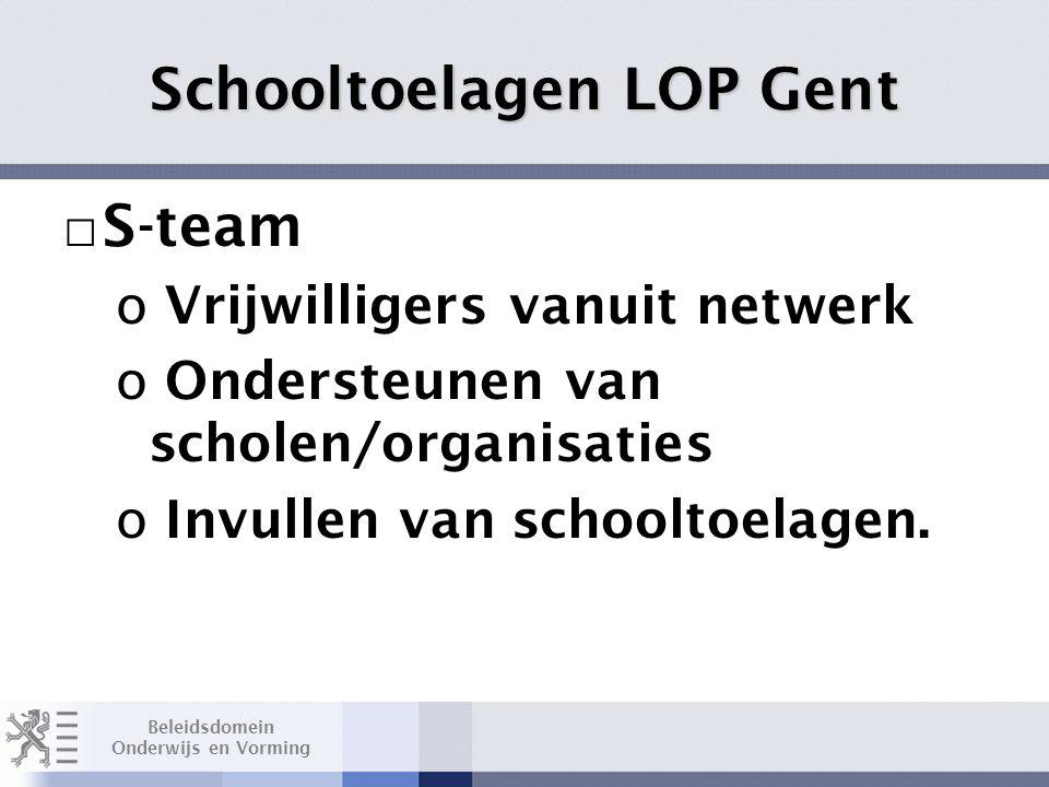 Beleidsdomein Onderwijs en Vorming Schooltoelagen LOP Gent □ S-team o Vrijwilligers vanuit netwerk o Ondersteunen van scholen/organisaties o Invullen van schooltoelagen.