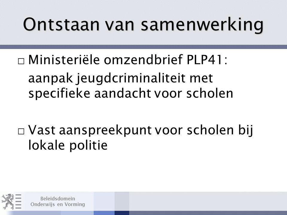 Beleidsdomein Onderwijs en Vorming Ontstaan van samenwerking □ Ministeriële omzendbrief PLP41: aanpak jeugdcriminaliteit met specifieke aandacht voor scholen □ Vast aanspreekpunt voor scholen bij lokale politie