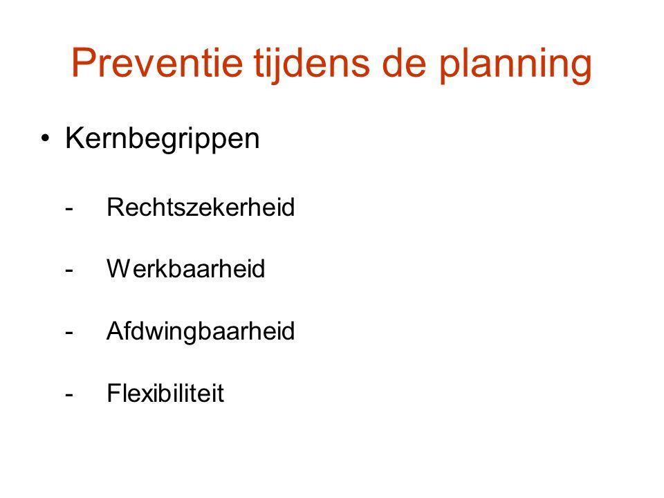 Preventie tijdens de planning Kernbegrippen -Rechtszekerheid -Werkbaarheid -Afdwingbaarheid -Flexibiliteit