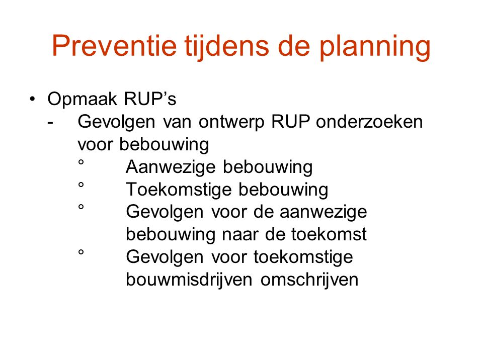 Preventie tijdens de planning Opmaak RUP's -Gevolgen van ontwerp RUP onderzoeken voor bebouwing °Aanwezige bebouwing °Toekomstige bebouwing °Gevolgen