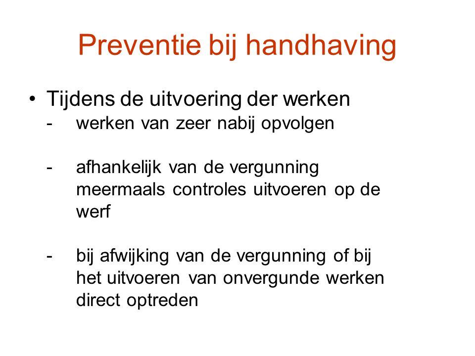Preventie bij handhaving Tijdens de uitvoering der werken -werken van zeer nabij opvolgen -afhankelijk van de vergunning meermaals controles uitvoeren