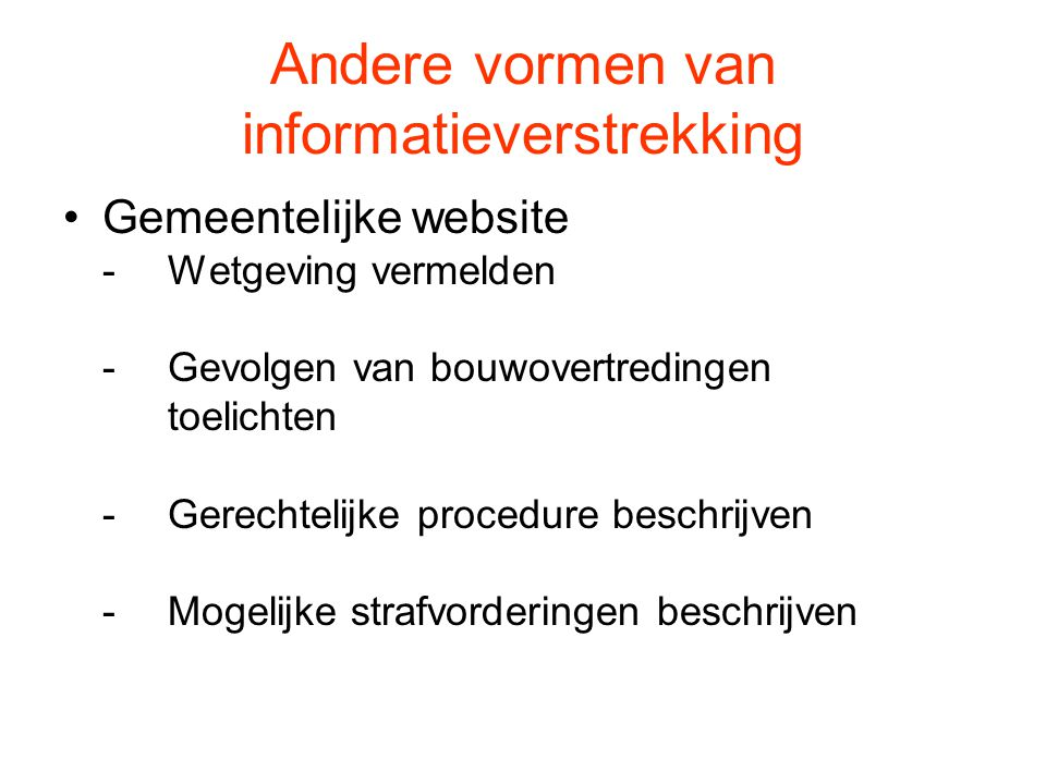 Andere vormen van informatieverstrekking Gemeentelijke website -Wetgeving vermelden -Gevolgen van bouwovertredingen toelichten -Gerechtelijke procedur