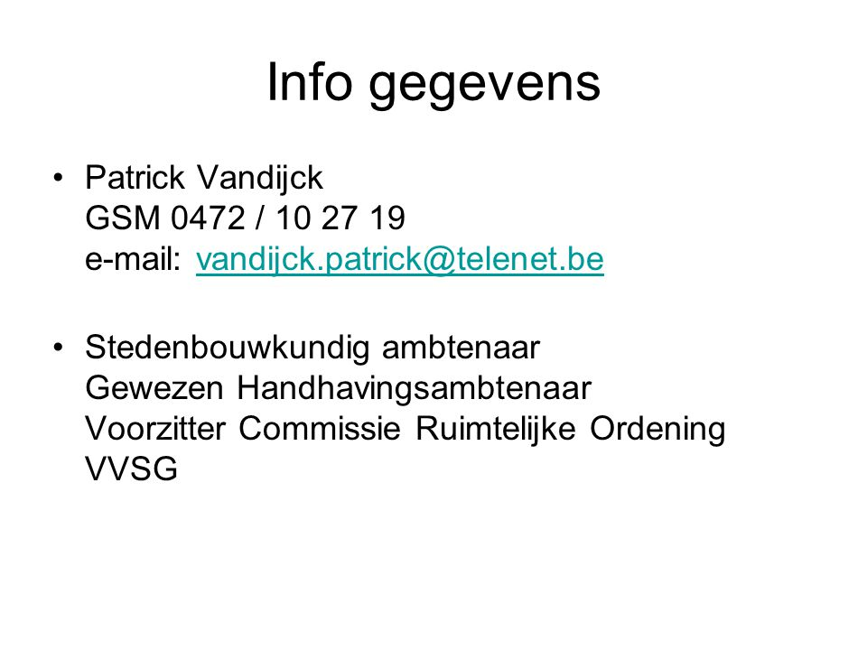 Info gegevens Patrick Vandijck GSM 0472 / 10 27 19 e-mail: vandijck.patrick@telenet.bevandijck.patrick@telenet.be Stedenbouwkundig ambtenaar Gewezen H
