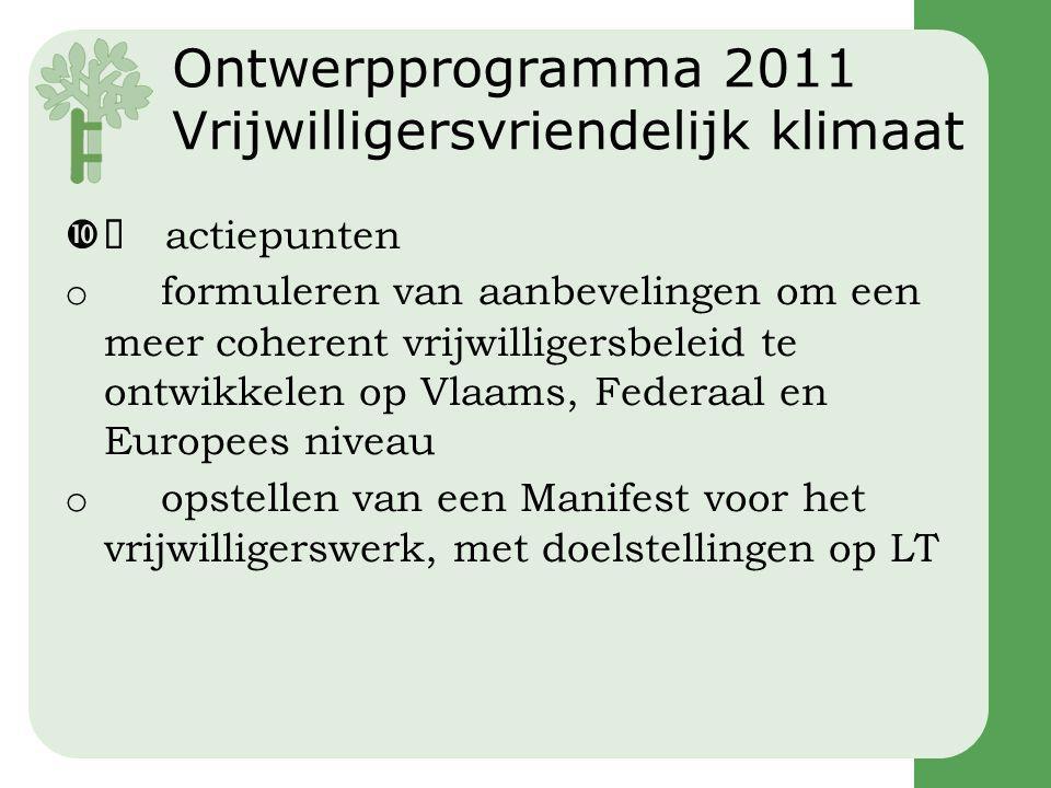 Ontwerpprogramma 2011 Vrijwilligersvriendelijk klimaat  actiepunten o formuleren van aanbevelingen om een meer coherent vrijwilligersbeleid te ontwikkelen op Vlaams, Federaal en Europees niveau o opstellen van een Manifest voor het vrijwilligerswerk, met doelstellingen op LT