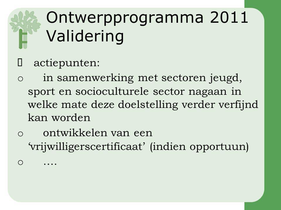 Ontwerpprogramma 2011 Validering  actiepunten: o in samenwerking met sectoren jeugd, sport en socioculturele sector nagaan in welke mate deze doelstelling verder verfijnd kan worden o ontwikkelen van een 'vrijwilligerscertificaat' (indien opportuun) o ….