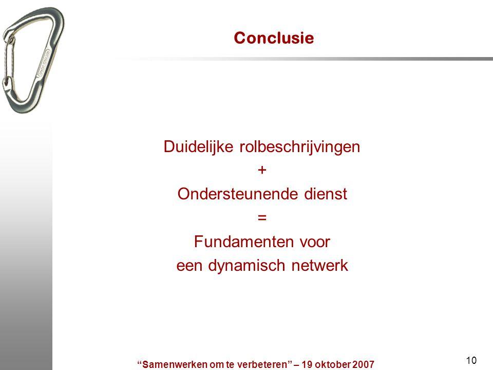 Samenwerken om te verbeteren – 19 oktober 2007 10 Conclusie Duidelijke rolbeschrijvingen + Ondersteunende dienst = Fundamenten voor een dynamisch netwerk