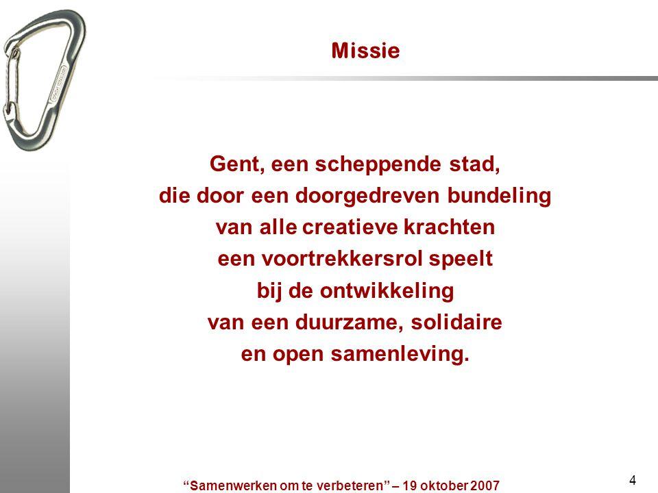 Samenwerken om te verbeteren – 19 oktober 2007 4 Missie Gent, een scheppende stad, die door een doorgedreven bundeling van alle creatieve krachten een voortrekkersrol speelt bij de ontwikkeling van een duurzame, solidaire en open samenleving.