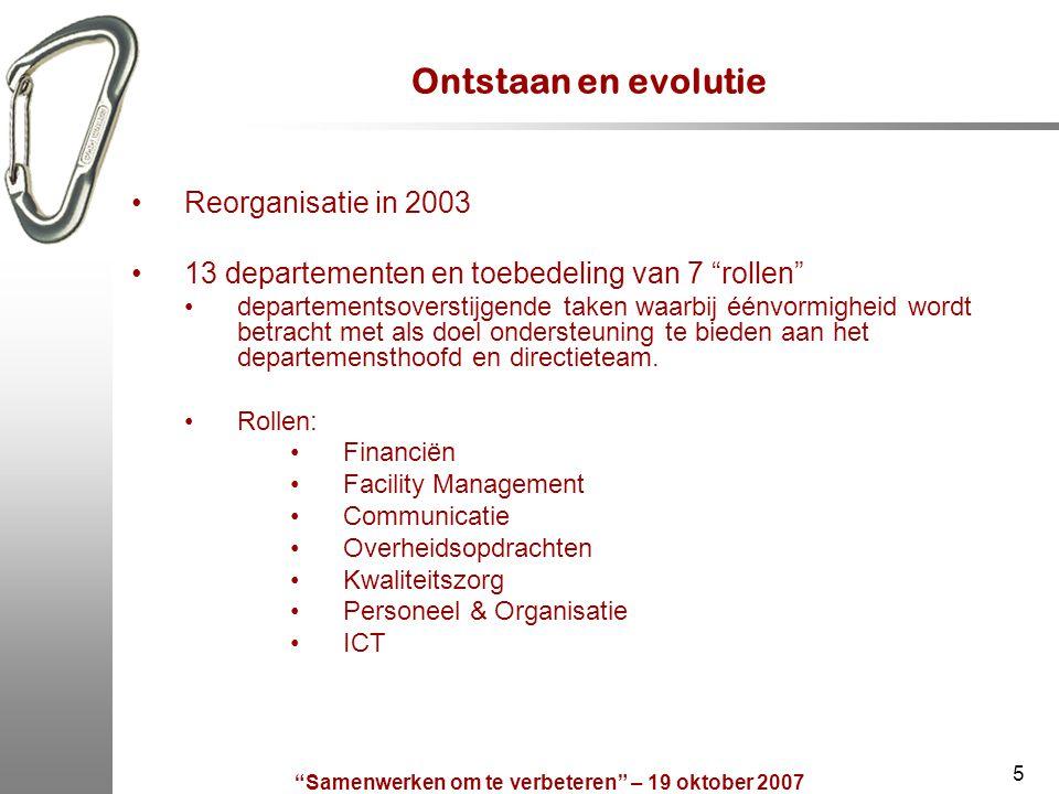 Samenwerken om te verbeteren – 19 oktober 2007 5 Ontstaan en evolutie Reorganisatie in 2003 13 departementen en toebedeling van 7 rollen departementsoverstijgende taken waarbij éénvormigheid wordt betracht met als doel ondersteuning te bieden aan het departemensthoofd en directieteam.