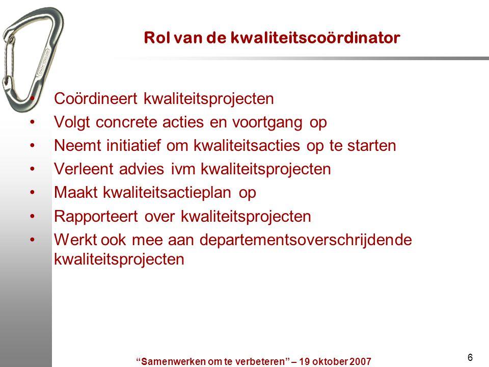 Samenwerken om te verbeteren – 19 oktober 2007 6 Rol van de kwaliteitscoördinator Coördineert kwaliteitsprojecten Volgt concrete acties en voortgang op Neemt initiatief om kwaliteitsacties op te starten Verleent advies ivm kwaliteitsprojecten Maakt kwaliteitsactieplan op Rapporteert over kwaliteitsprojecten Werkt ook mee aan departementsoverschrijdende kwaliteitsprojecten