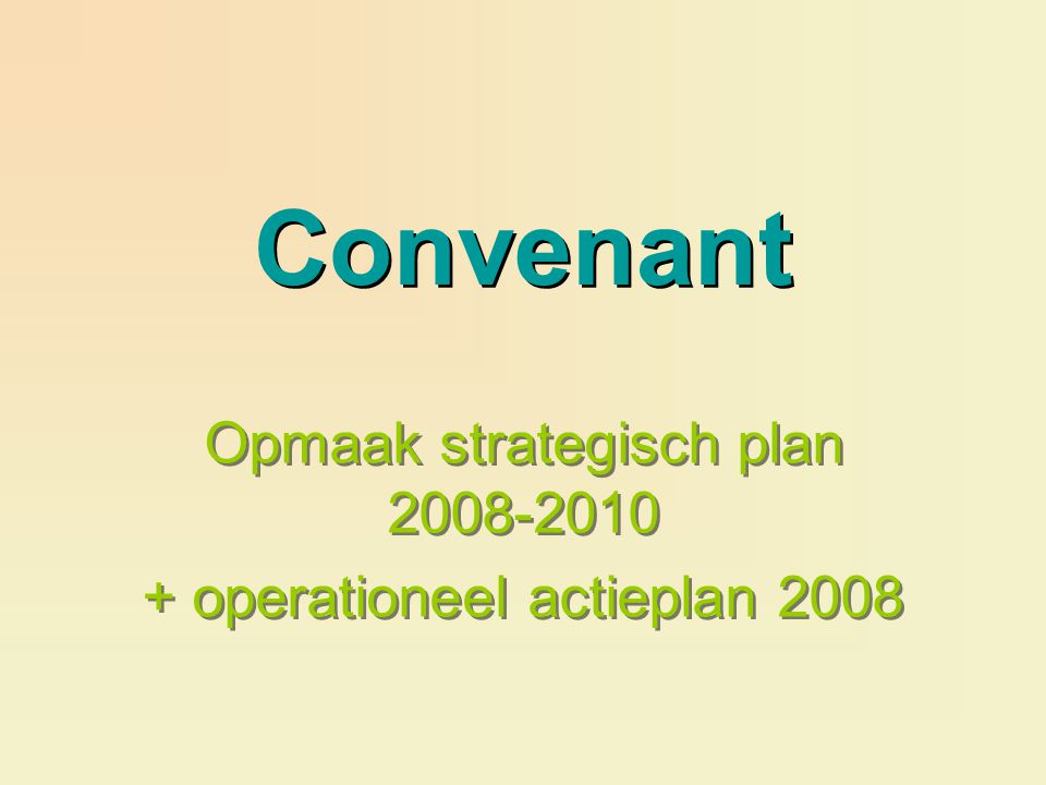 Convenant Opmaak strategisch plan operationeel actieplan 2008 Opmaak strategisch plan operationeel actieplan 2008