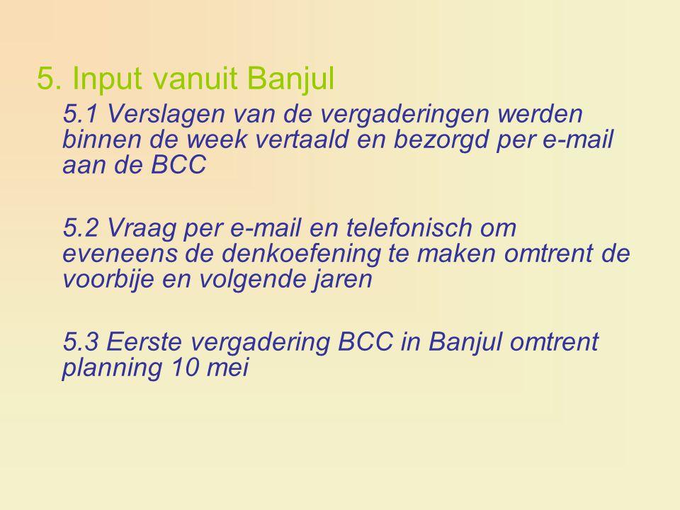 5. Input vanuit Banjul 5.1 Verslagen van de vergaderingen werden binnen de week vertaald en bezorgd per e-mail aan de BCC 5.2 Vraag per e-mail en tele