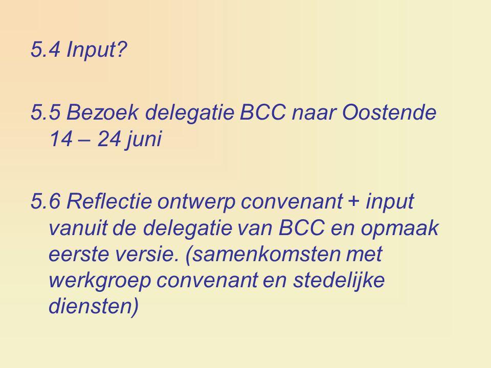 5.4 Input? 5.5 Bezoek delegatie BCC naar Oostende 14 – 24 juni 5.6 Reflectie ontwerp convenant + input vanuit de delegatie van BCC en opmaak eerste ve
