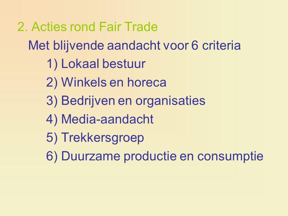 2. Acties rond Fair Trade Met blijvende aandacht voor 6 criteria 1) Lokaal bestuur 2) Winkels en horeca 3) Bedrijven en organisaties 4) Media-aandacht