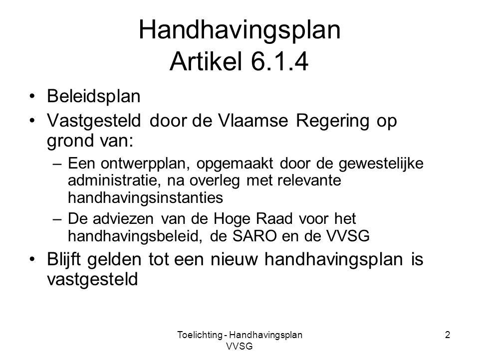 Toelichting - Handhavingsplan VVSG 2 Handhavingsplan Artikel 6.1.4 Beleidsplan Vastgesteld door de Vlaamse Regering op grond van: –Een ontwerpplan, op