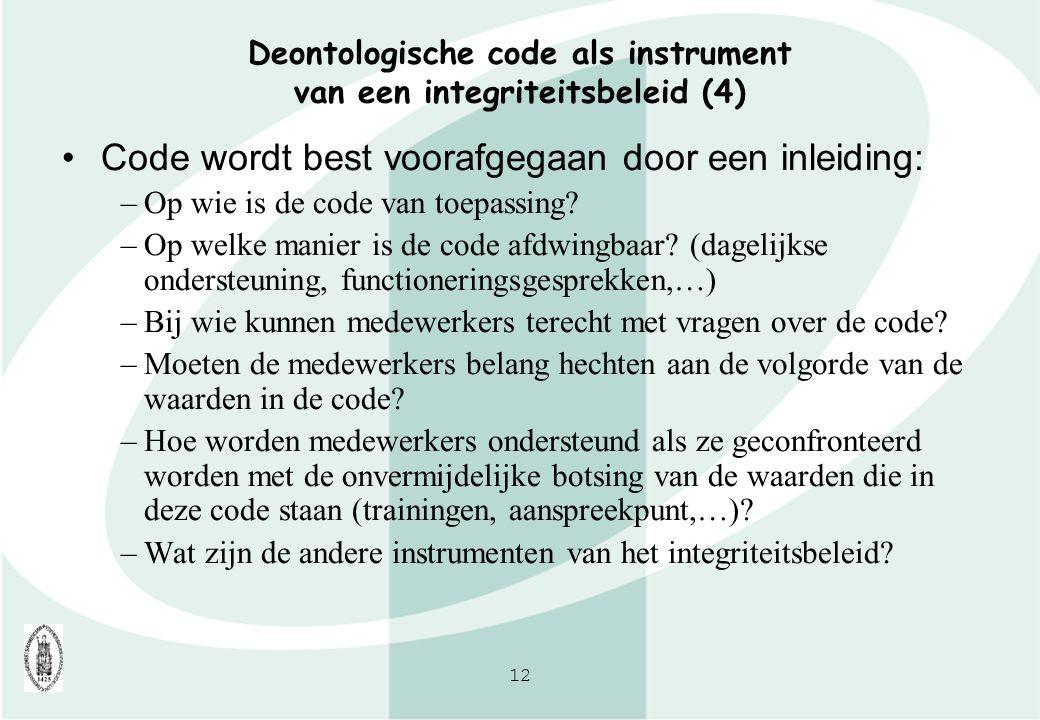12 Deontologische code als instrument van een integriteitsbeleid (4) Code wordt best voorafgegaan door een inleiding: –Op wie is de code van toepassin