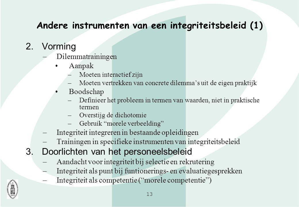13 Andere instrumenten van een integriteitsbeleid (1) 2.Vorming –Dilemmatrainingen Aanpak –Moeten interactief zijn –Moeten vertrekken van concrete dil