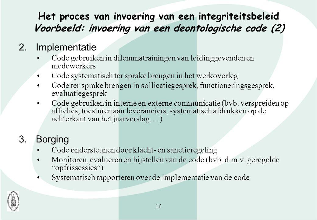 18 Het proces van invoering van een integriteitsbeleid Voorbeeld: invoering van een deontologische code (2) 2.Implementatie Code gebruiken in dilemmat