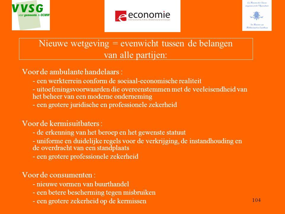 104 Nieuwe wetgeving = evenwicht tussen de belangen van alle partijen: Voor de ambulante handelaars : - een werkterrein conform de sociaal-economische
