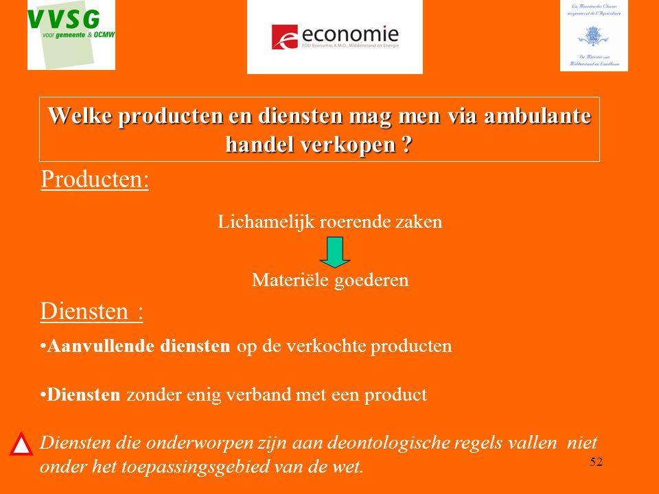 52 Welke producten en diensten mag men via ambulante handel verkopen ? Producten: Lichamelijk roerende zaken Materiële goederen Aanvullende diensten o