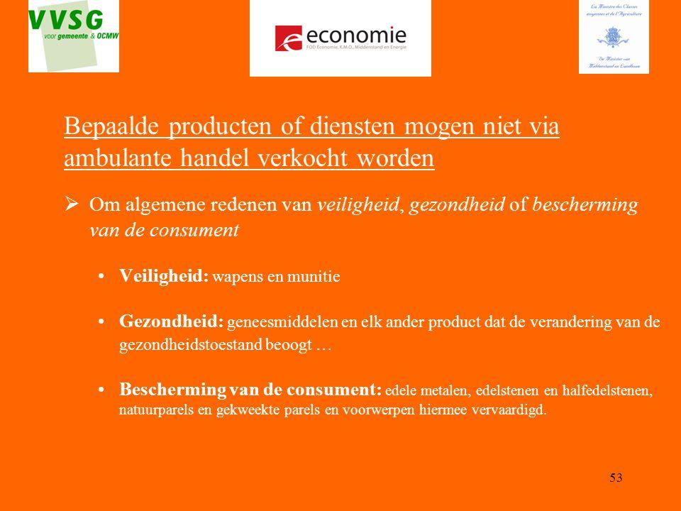53 Bepaalde producten of diensten mogen niet via ambulante handel verkocht worden  Om algemene redenen van veiligheid, gezondheid of bescherming van