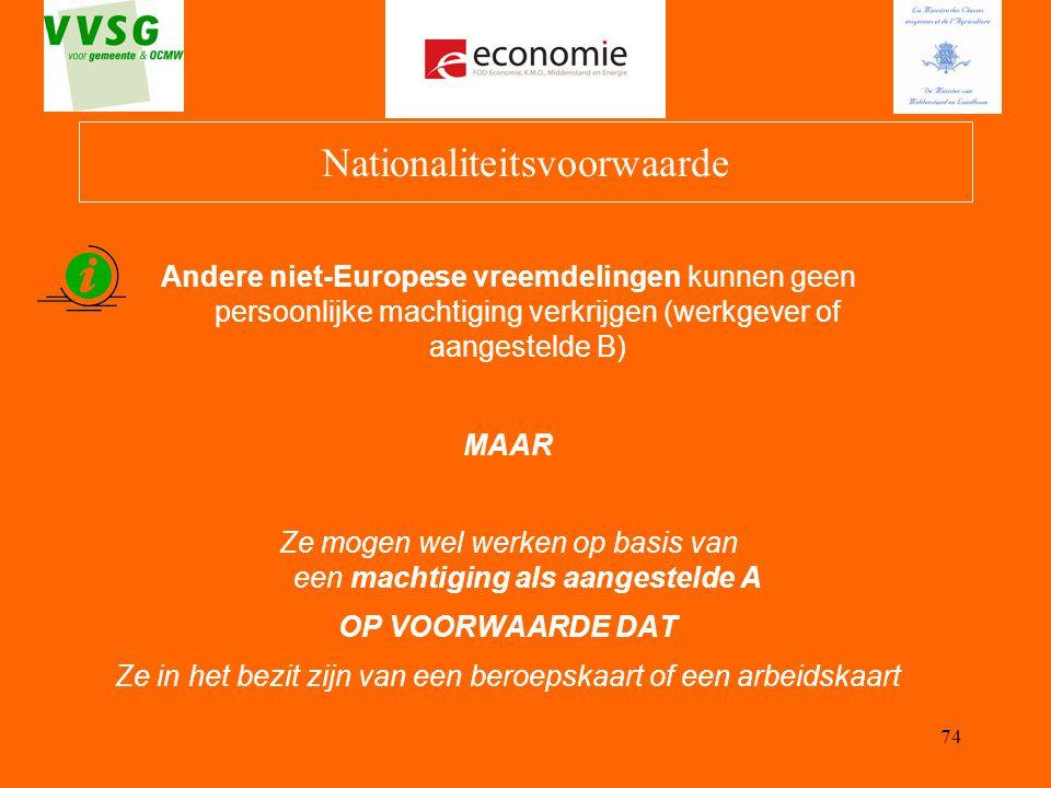 74 Nationaliteitsvoorwaarde Andere niet-Europese vreemdelingen kunnen geen persoonlijke machtiging verkrijgen (werkgever of aangestelde B) MAAR Ze mog