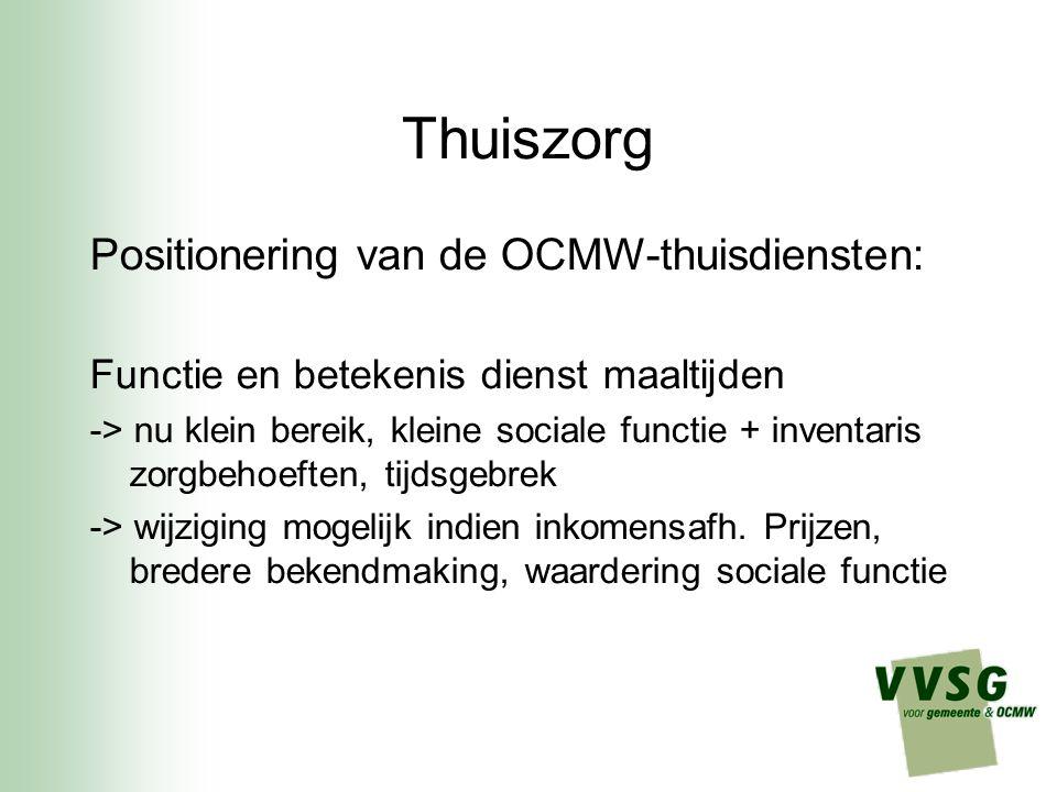 Thuiszorg Positionering van de OCMW-thuisdiensten: Functie en betekenis dienst maaltijden -> nu klein bereik, kleine sociale functie + inventaris zorgbehoeften, tijdsgebrek -> wijziging mogelijk indien inkomensafh.