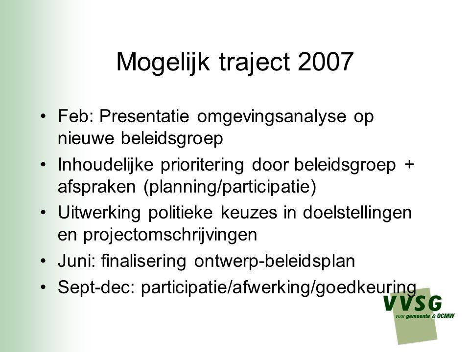 Mogelijk traject 2007 Feb: Presentatie omgevingsanalyse op nieuwe beleidsgroep Inhoudelijke prioritering door beleidsgroep + afspraken (planning/participatie) Uitwerking politieke keuzes in doelstellingen en projectomschrijvingen Juni: finalisering ontwerp-beleidsplan Sept-dec: participatie/afwerking/goedkeuring Mobiliteit, kinderopvang, actoren Kleine harde kern werklozen, moeilijk te bemiddelen, Nood aan arbeidszorg Nood aan bovenlokaal overleg en initiatief Mogelijkheden overheid als werkgever beperkt Nood aan communicatie tussen diensten