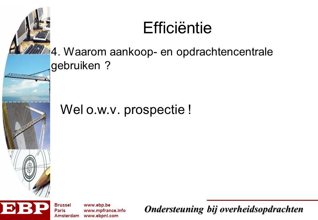 Ondersteuning bij overheidsopdrachten Brusselwww.ebp.be Pariswww.mpfrance.info Amsterdamwww.ebpnl.com Efficiëntie Wel o.w.v. prospectie ! 4. Waarom aa
