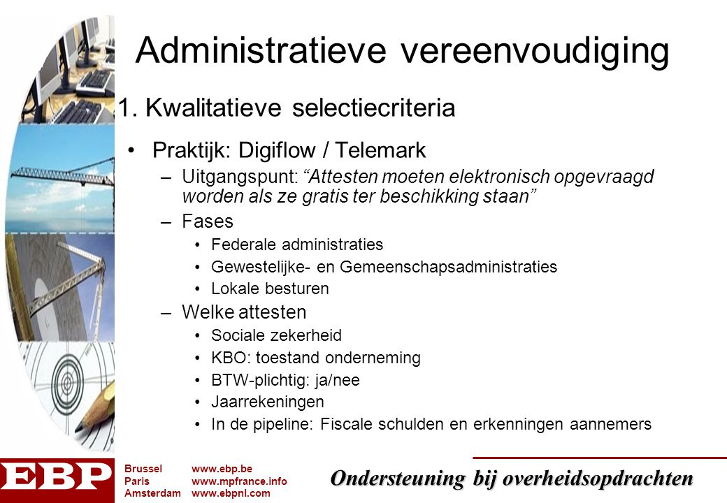 Ondersteuning bij overheidsopdrachten Brusselwww.ebp.be Pariswww.mpfrance.info Amsterdamwww.ebpnl.com 29 Efficiëntie Elektronisch tenderen –Basiswet 24/12/1993 met KB's 8/01/1996 en 10/01/1996 –elektronische middelen toegelaten –offertes mogen elektronisch ingestuurd worden mits het in het bestek is opgenomen –Doch nog geen uitvoeringskader … wachten op nieuwe KB's Elektronische veiling –Basiswet 24/12/1993 en KB's 8/01/1996 en 10/01/1996 geen vermelding –Europese wetgeving en wetten van 15-16/06/2006 wel opgenomen wachten op uitvoerende besluiten 5.