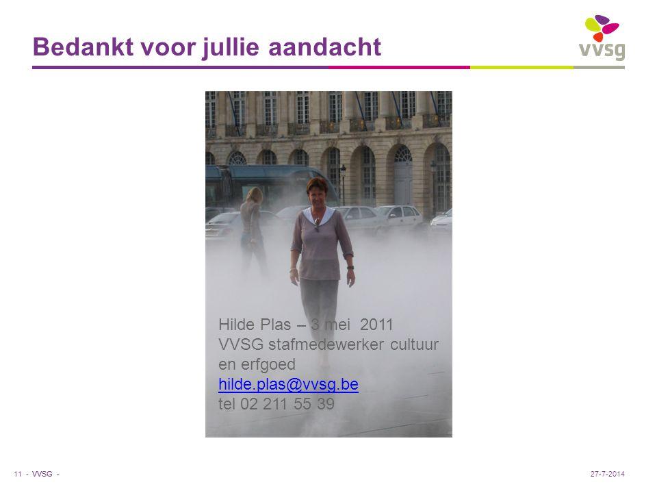VVSG - Bedankt voor jullie aandacht 11 -27-7-2014 Hilde Plas – 3 mei 2011 VVSG stafmedewerker cultuur en erfgoed hilde.plas@vvsg.be tel 02 211 55 39 hilde.plas@vvsg.be