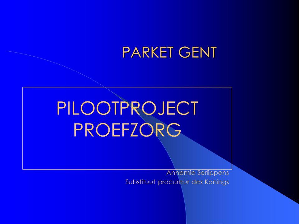 PARKET GENT PILOOTPROJECT PROEFZORG Annemie Serlippens Substituut procureur des Konings