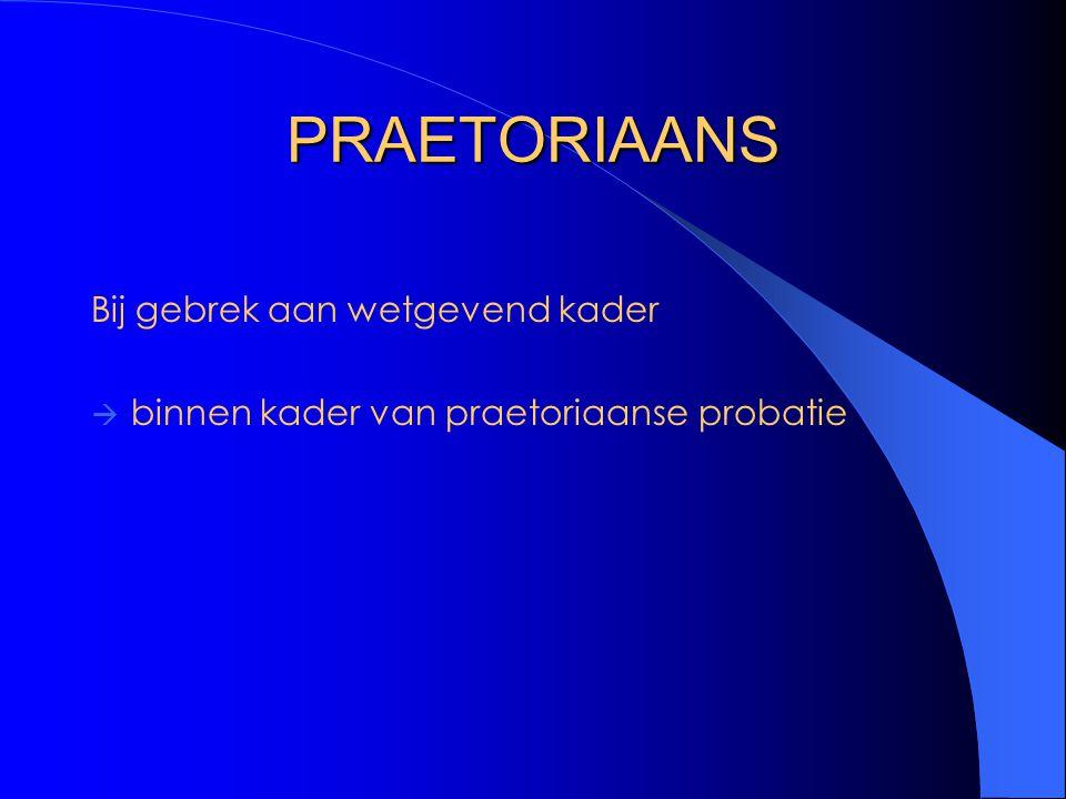 PRAETORIAANS Bij gebrek aan wetgevend kader  binnen kader van praetoriaanse probatie