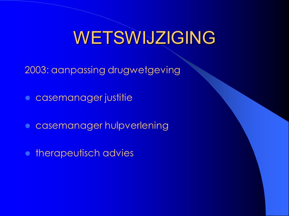 WETSWIJZIGING 2003: aanpassing drugwetgeving casemanager justitie casemanager hulpverlening therapeutisch advies