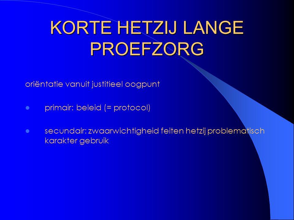 KORTE HETZIJ LANGE PROEFZORG oriëntatie vanuit justitieel oogpunt primair: beleid (= protocol) secundair: zwaarwichtigheid feiten hetzij problematisch karakter gebruik