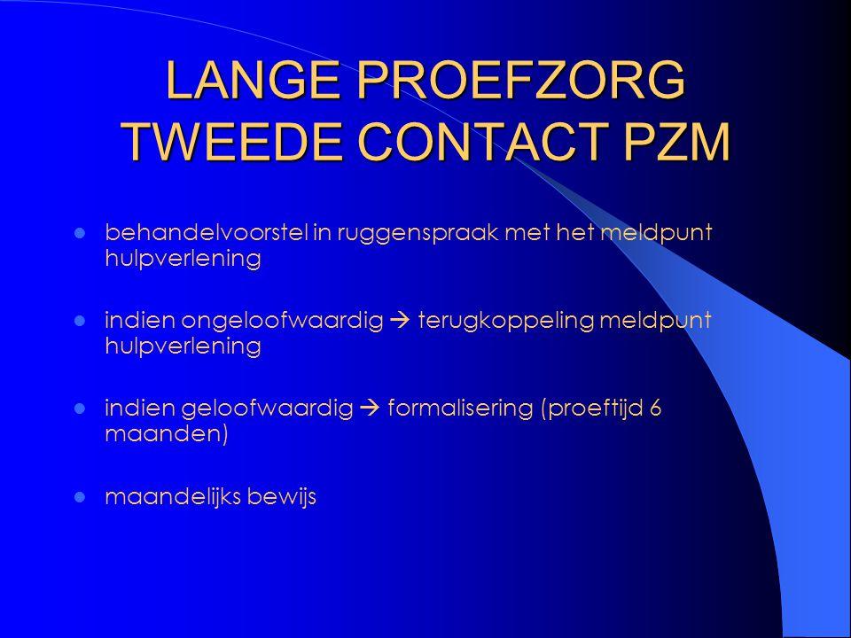 LANGE PROEFZORG TWEEDE CONTACT PZM behandelvoorstel in ruggenspraak met het meldpunt hulpverlening indien ongeloofwaardig  terugkoppeling meldpunt hulpverlening indien geloofwaardig  formalisering (proeftijd 6 maanden) maandelijks bewijs