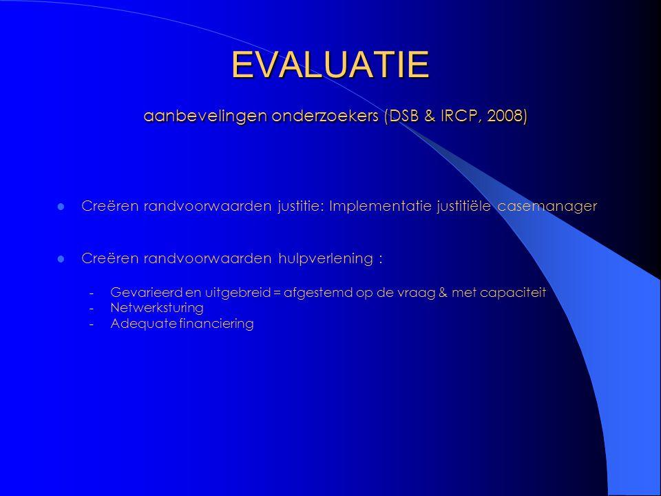 EVALUATIE aanbevelingen onderzoekers (DSB & IRCP, 2008) Creëren randvoorwaarden justitie: Implementatie justitiële casemanager Creëren randvoorwaarden hulpverlening : - Gevarieerd en uitgebreid = afgestemd op de vraag & met capaciteit - Netwerksturing - Adequate financiering