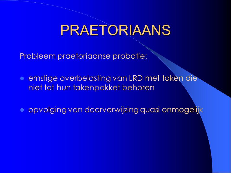 PRAETORIAANS Probleem praetoriaanse probatie: ernstige overbelasting van LRD met taken die niet tot hun takenpakket behoren opvolging van doorverwijzing quasi onmogelijk