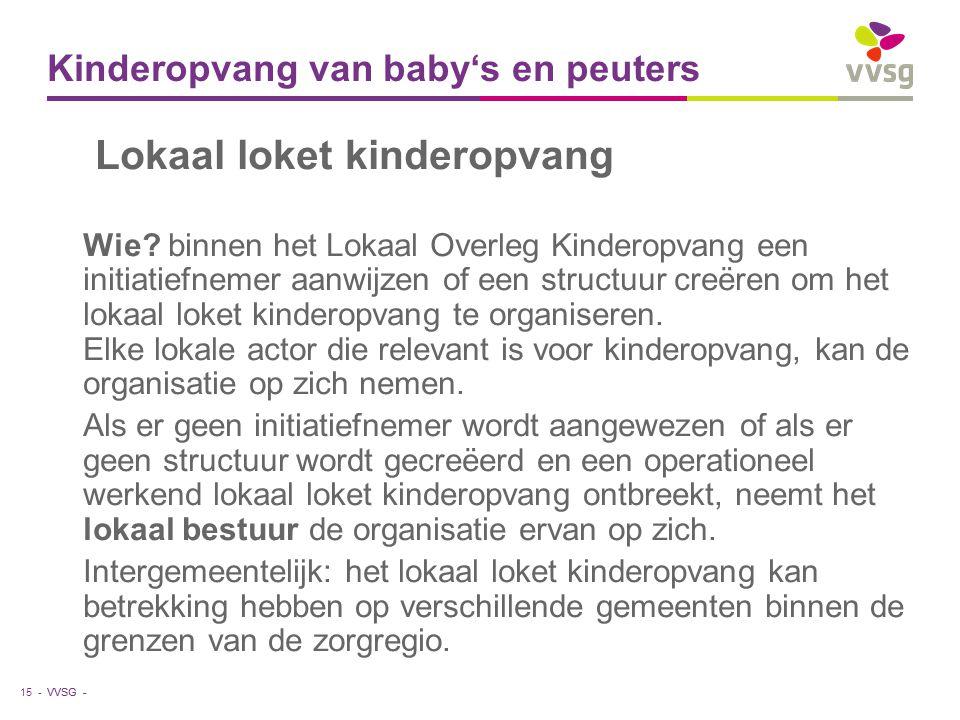 VVSG - Kinderopvang van baby's en peuters 15 - Lokaal loket kinderopvang Wie? binnen het Lokaal Overleg Kinderopvang een initiatiefnemer aanwijzen of