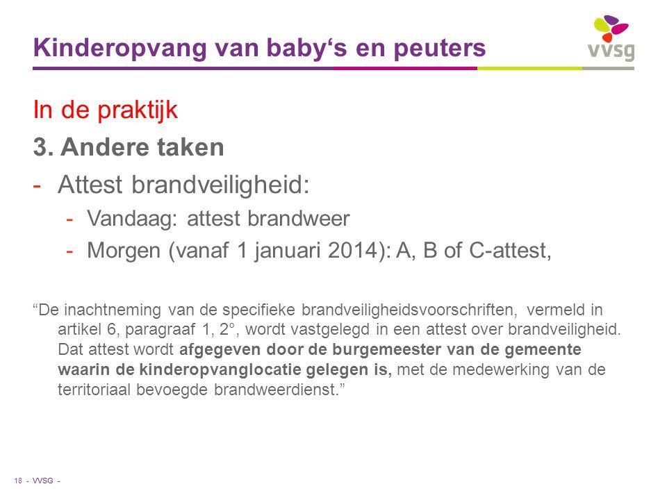 VVSG - Kinderopvang van baby's en peuters 18 - In de praktijk 3. Andere taken -Attest brandveiligheid: -Vandaag: attest brandweer -Morgen (vanaf 1 jan
