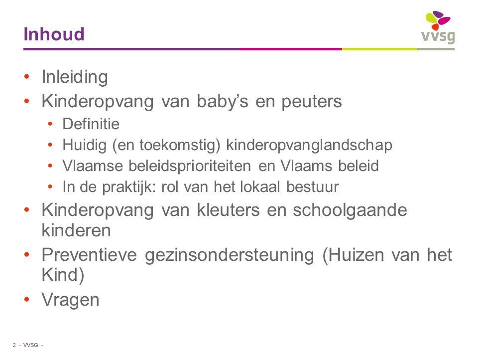VVSG - Inhoud 2 - Inleiding Kinderopvang van baby's en peuters Definitie Huidig (en toekomstig) kinderopvanglandschap Vlaamse beleidsprioriteiten en V