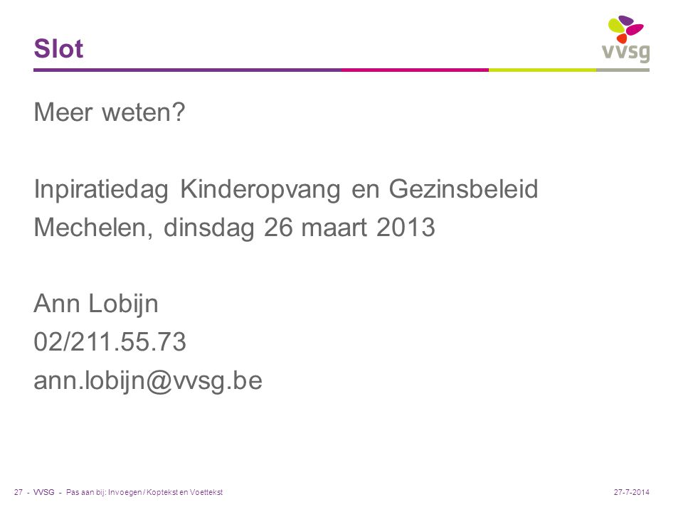 VVSG - Slot Meer weten? Inpiratiedag Kinderopvang en Gezinsbeleid Mechelen, dinsdag 26 maart 2013 Ann Lobijn 02/211.55.73 ann.lobijn@vvsg.be Pas aan b
