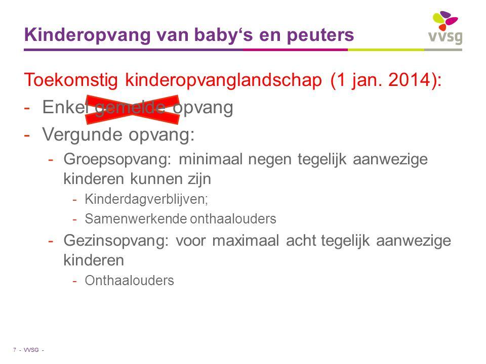 VVSG - Kinderopvang van baby's en peuters 7 - Toekomstig kinderopvanglandschap (1 jan. 2014): -Enkel gemelde opvang -Vergunde opvang: -Groepsopvang: m