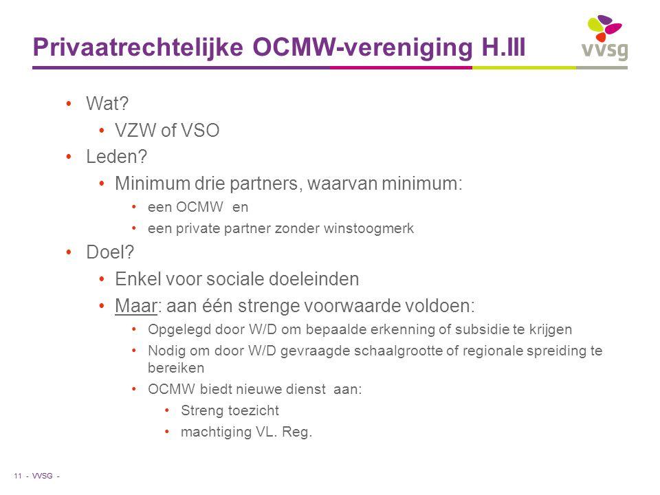 VVSG - Privaatrechtelijke OCMW-vereniging H.III Wat? VZW of VSO Leden? Minimum drie partners, waarvan minimum: een OCMW en een private partner zonder