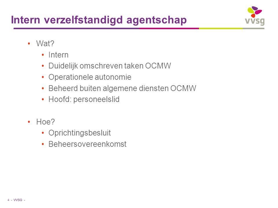 VVSG - Intern verzelfstandigd agentschap Wat? Intern Duidelijk omschreven taken OCMW Operationele autonomie Beheerd buiten algemene diensten OCMW Hoof
