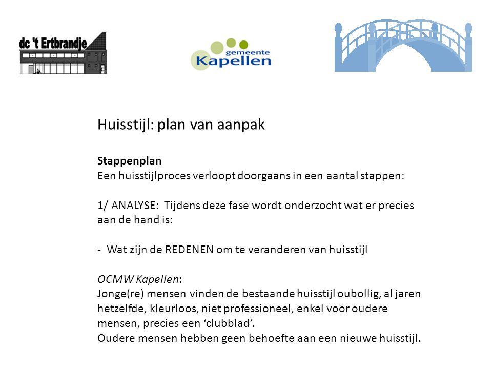 Huisstijl: plan van aanpak Stappenplan Een huisstijlproces verloopt doorgaans in een aantal stappen: 1/ ANALYSE: Tijdens deze fase wordt onderzocht wa