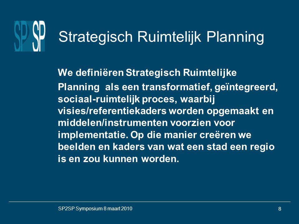 SP2SP Symposium 8 maart 2010 8 Strategisch Ruimtelijk Planning We definiëren Strategisch Ruimtelijke Planning als een transformatief, geïntegreerd, sociaal-ruimtelijk proces, waarbij visies/referentiekaders worden opgemaakt en middelen/instrumenten voorzien voor implementatie.
