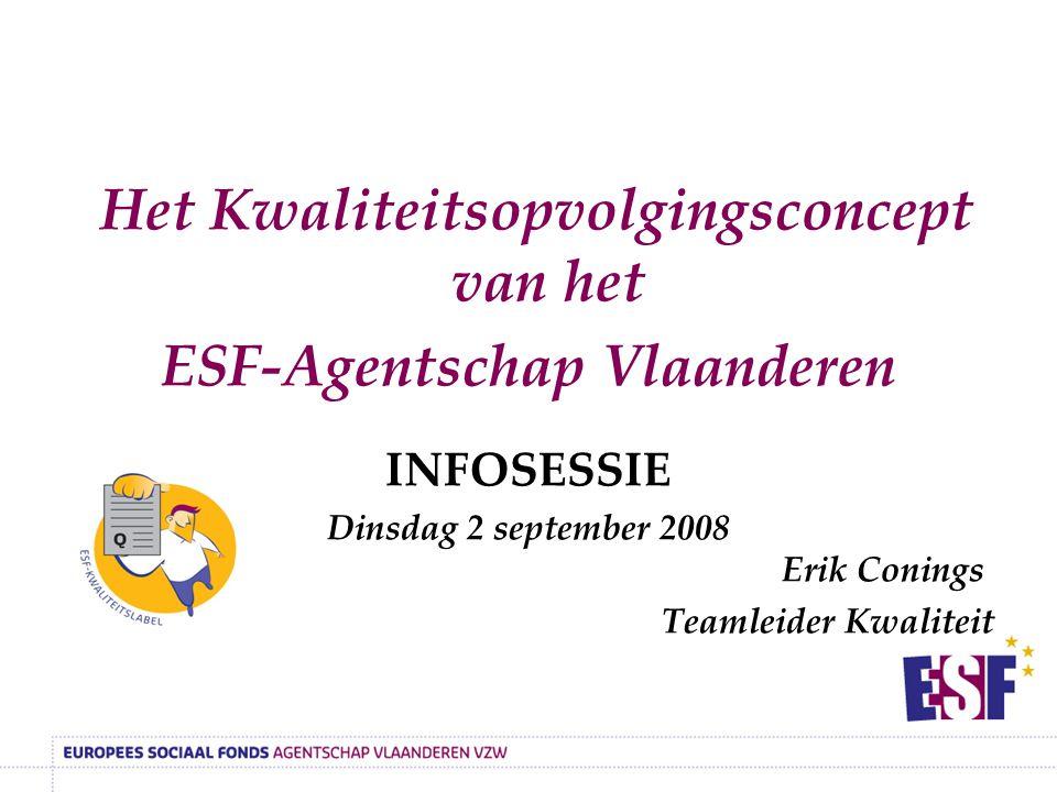 Het Kwaliteitsopvolgingsconcept van het ESF-Agentschap Vlaanderen INFOSESSIE Dinsdag 2 september 2008 Erik Conings Teamleider Kwaliteit