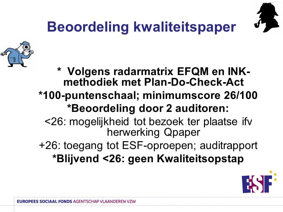 * Volgens radarmatrix EFQM en INK- methodiek met Plan-Do-Check-Act *100-puntenschaal; minimumscore 26/100 *Beoordeling door 2 auditoren: <26: mogelijkheid tot bezoek ter plaatse ifv herwerking Qpaper +26: toegang tot ESF-oproepen; auditrapport *Blijvend <26: geen Kwaliteitsopstap Beoordeling kwaliteitspaper
