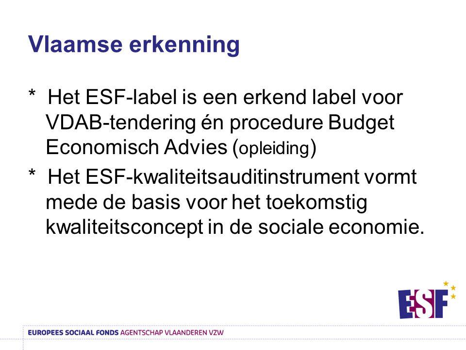 Vlaamse erkenning * Het ESF-label is een erkend label voor VDAB-tendering én procedure Budget Economisch Advies ( opleiding ) * Het ESF-kwaliteitsauditinstrument vormt mede de basis voor het toekomstig kwaliteitsconcept in de sociale economie.